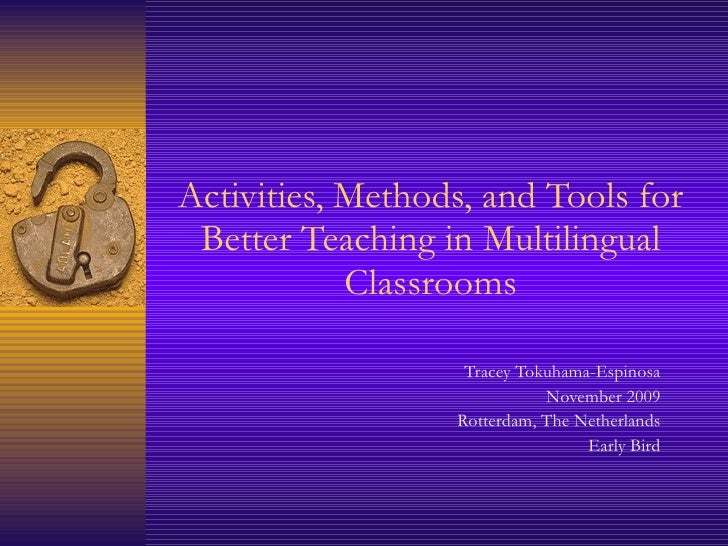 Activities, Methods, and Tools for Better Teaching in Multilingual Classrooms Tracey Tokuhama-Espinosa November 2009 Rotte...