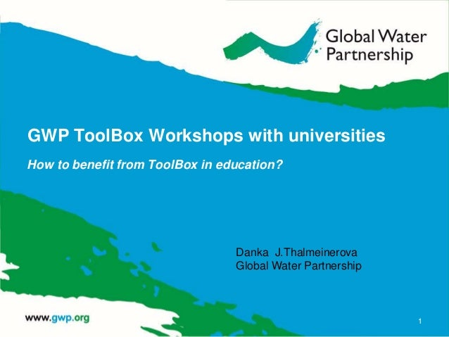GWP ToolBox Workshops with universities How to benefit from ToolBox in education? 1 Danka J.Thalmeinerova Global Water Par...