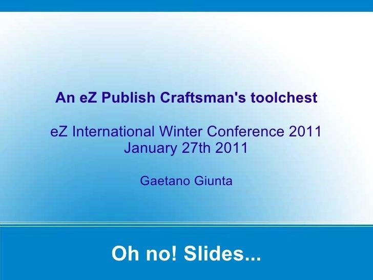 Oh no! Slides... An eZ Publish Craftsman's toolchest eZ International Winter Conference 2011 January 27th 2011