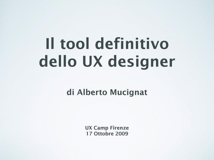Il tool definitivo dello UX designer    di Alberto Mucignat           UX Camp Firenze        17 Ottobre 2009