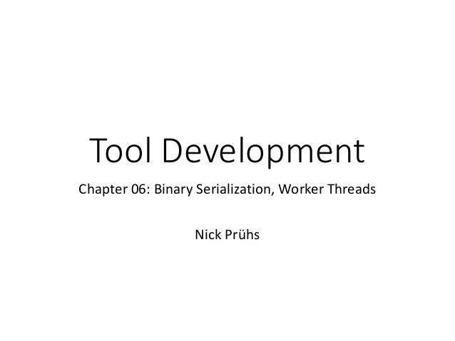 Tool Development Chapter 06: Binary Serialization, Worker Threads Nick Prühs