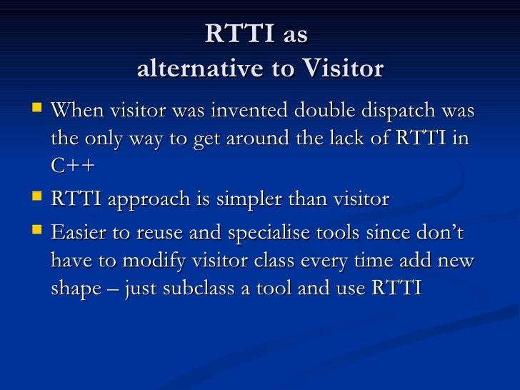 RTTI as  alternative to Visitor <ul><li>When visitor was invented double dispatch was the only way to get around the lack ...