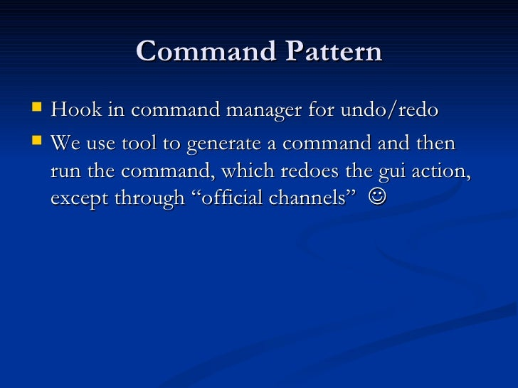 Command Pattern <ul><li>Hook in command manager for undo/redo </li></ul><ul><li>We use tool to generate a command and then...