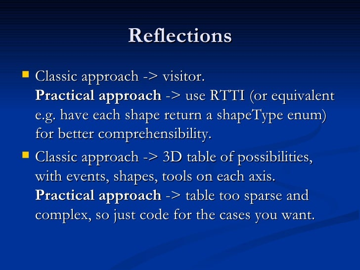 Reflections <ul><li>Classic approach -> visitor. Practical approach  -> use RTTI (or equivalent e.g. have each shape retur...