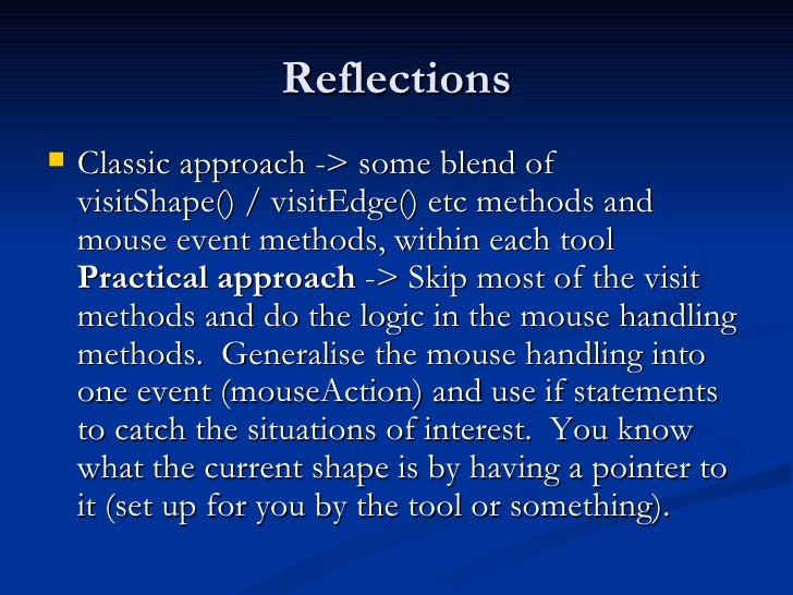 Reflections <ul><li>Classic approach -> some blend of visitShape() / visitEdge() etc methods and mouse event methods, with...