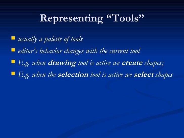 "Representing ""Tools"" <ul><li>usually a palette of tools </li></ul><ul><li>editor's behavior changes with the current tool ..."