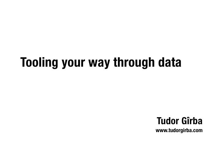 Tooling your way through data                            Tudor Gîrba                         www.tudorgirba.com