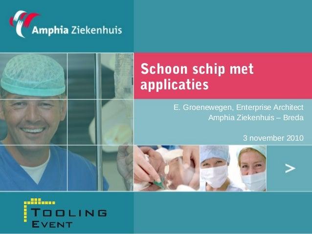 Schoon schip met applicaties E. Groenewegen, Enterprise Architect Amphia Ziekenhuis – Breda 3 november 2010