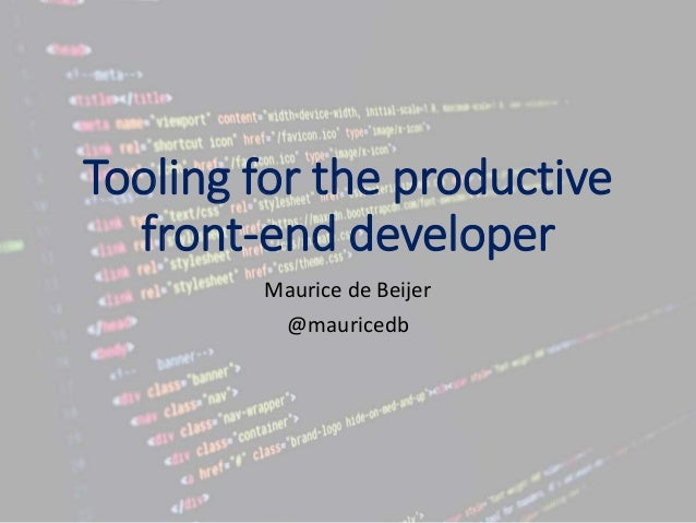 Tooling for the productive front-end developer Maurice de Beijer @mauricedb