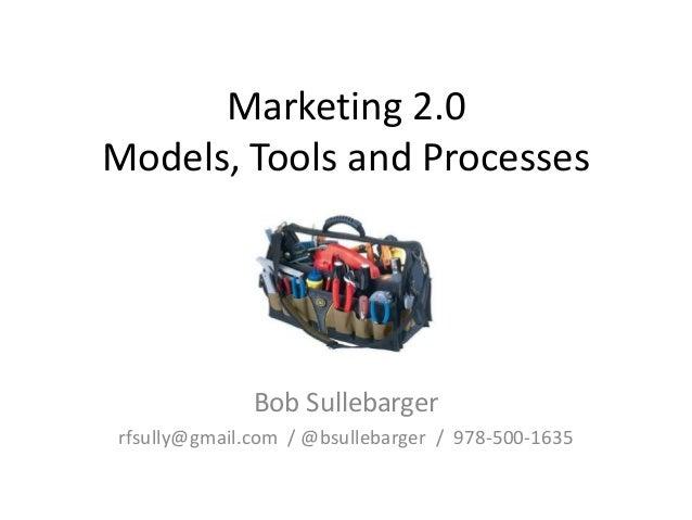 Marketing 2.0 Models, Tools and Processes  Bob Sullebarger rfsully@gmail.com / @bsullebarger / 978-500-1635