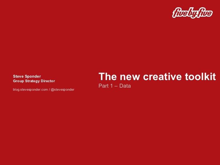 The new creative toolkit Part 1 – Data  Steve Sponder Group Strategy Director blog.stevesponder.com / @stevesponder