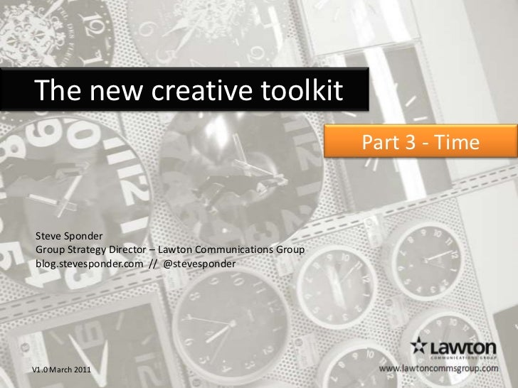 The new creative toolkit<br />Part 3 - Time  <br />Steve Sponder<br />Group Strategy Director – Lawton Communications ...