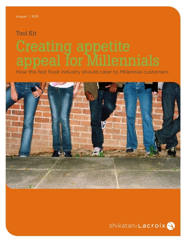 August | 2015 Tool Kit Creating appetite appeal for Millennials How the fast food industry should cater to Millennial cust...