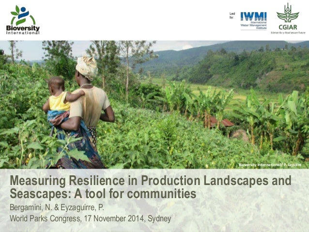 Measuring Resilience in Production Landscapes and Seascapes: A tool for communities Bergamini, N. & Eyzaguirre, P. World P...