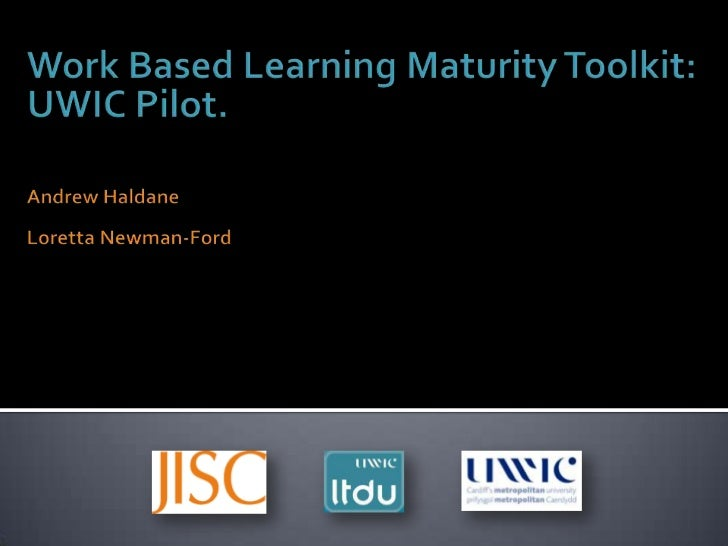 Work Based Learning Maturity Toolkit:<br />UWIC Pilot.<br />Andrew Haldane<br />Loretta Newman-Ford<br />