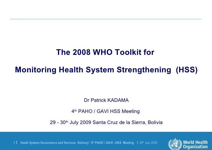 <ul><li>The 2008 WHO Toolkit for  </li></ul><ul><li>Monitoring Health System Strengthening  (HSS) </li></ul><ul><li>Dr Pat...