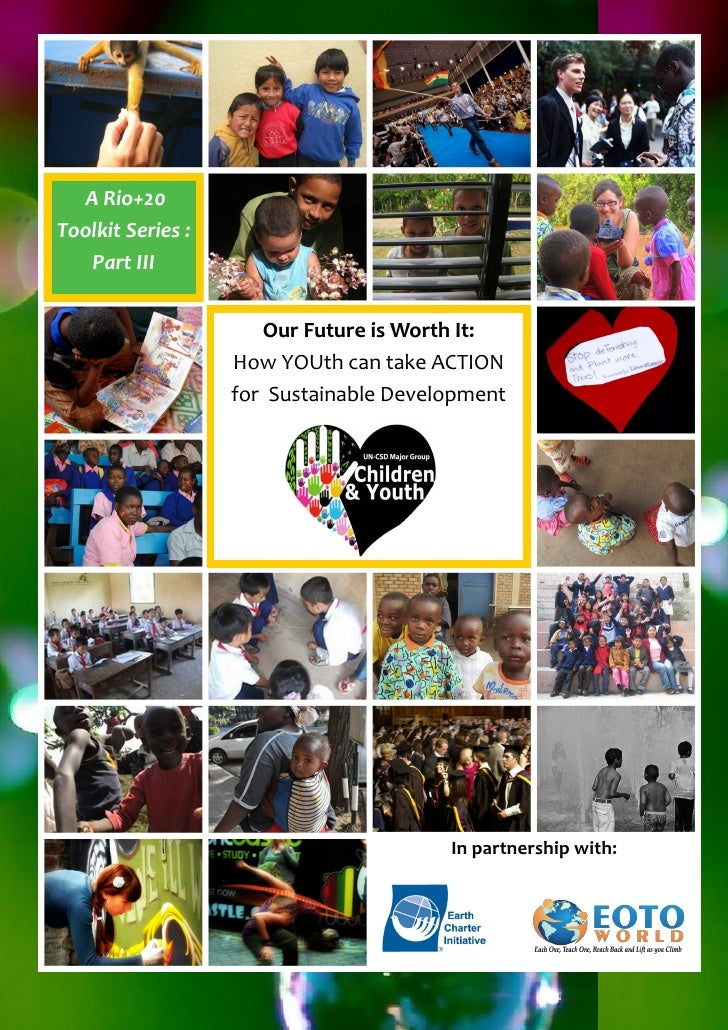 A Rio+20Toolkit Series :   Part III                      Our Future is Worth It:                   How YOUth can take ACTI...