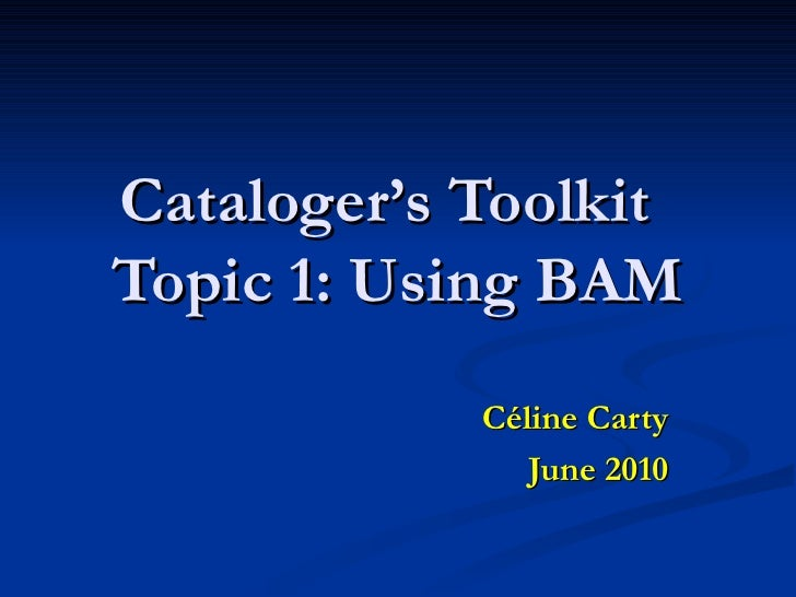 Cataloger's Toolkit Topic 1: Using BAM Céline Carty June 2010