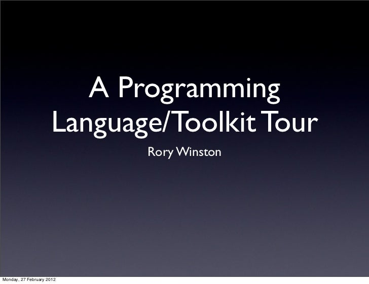 A Programming                     Language/Toolkit Tour                            Rory WinstonMonday, 27 February 2012