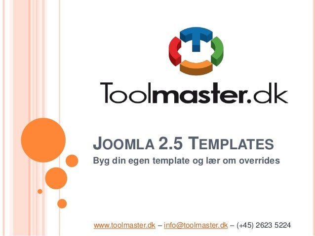 JOOMLA 2.5 TEMPLATESByg din egen template og lær om overrideswww.toolmaster.dk – info@toolmaster.dk – (+45) 2623 5224