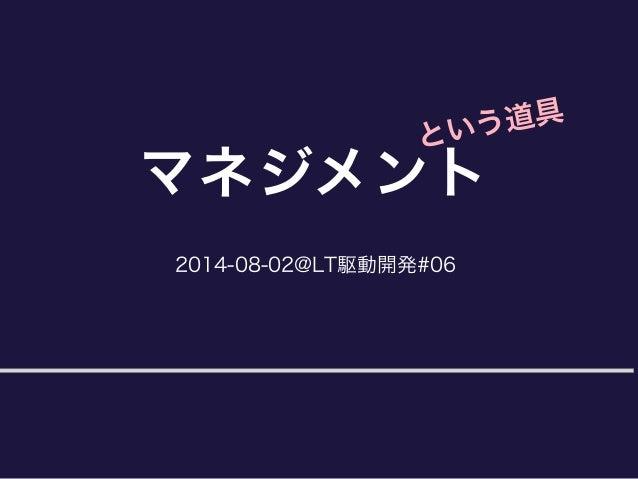 2014-08-02@LT駆動開発#06 マネジメント という道具