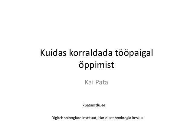 Kuidas  korraldada  tööpaigal   õppimist   Kai  Pata   Digitehnoloogiate  Ins8tuut,  Haridustehnoloogia  ...