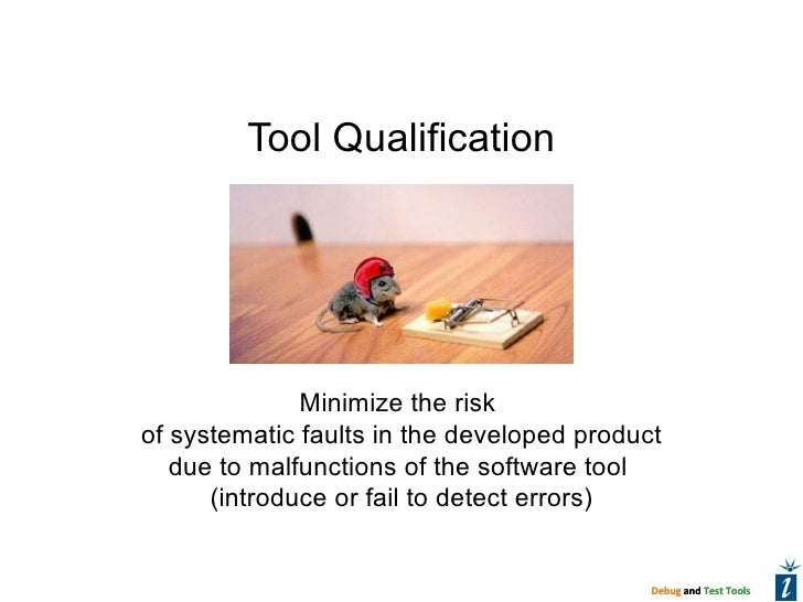 Tool Qualification              Minimize the riskof systematic faults in the developed product   due to malfunctions of th...