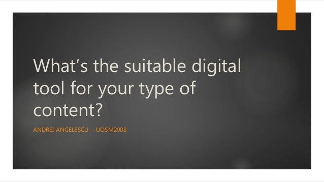 What's the suitable digital tool for your type of content? ANDREI ANGELESCU - UOSM2008