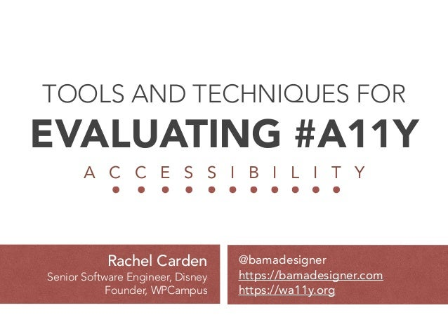 TOOLS AND TECHNIQUES FOR EVALUATING #A11Y A C C E S S I B I L I T Y @bamadesigner https://bamadesigner.com https://wa11y...