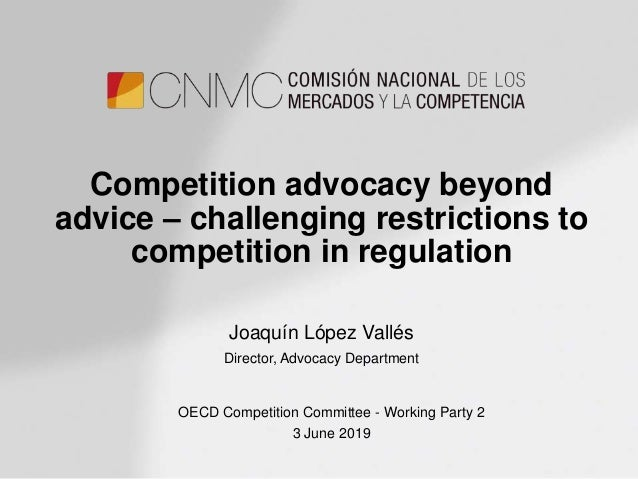 Competition advocacy beyond advice – challenging restrictions to competition in regulation Joaquín López Vallés Director, ...