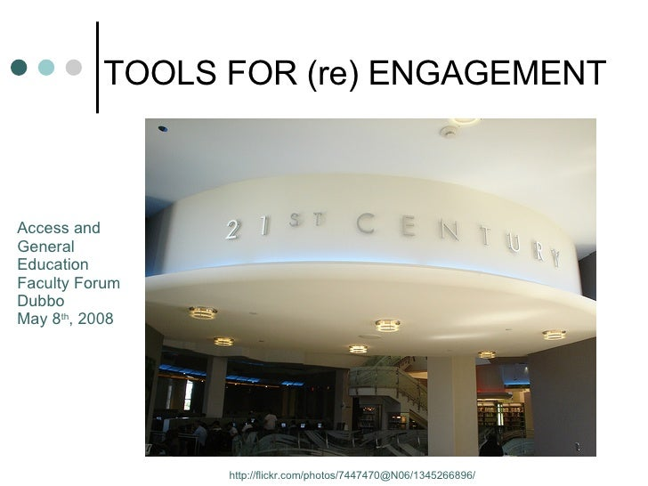 TOOLS FOR (re) ENGAGEMENT http://flickr.com/photos/7447470@N06/1345266896/ Access and  General  Education  Faculty Forum D...