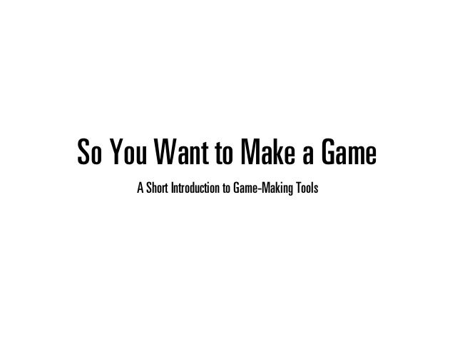 So You Want to Make a Game A Short Introduction to Game-Making Tools