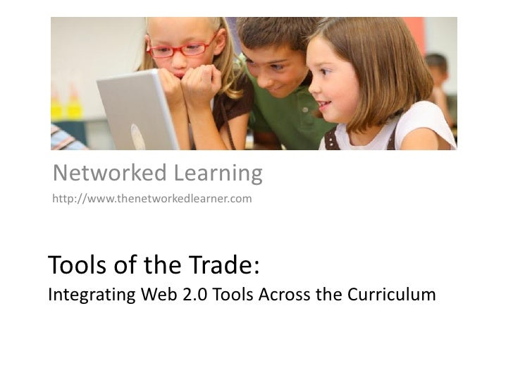Networked Learning http://www.thenetworkedlearner.com     Tools of the Trade: Integrating Web 2.0 Tools Across the Curricu...
