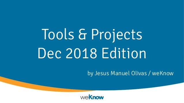 Tools & Projects Dec 2018 Edition by Jesus Manuel Olivas / weKnow