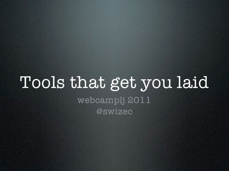 Tools that get you laid      webcamplj 2011         @swizec
