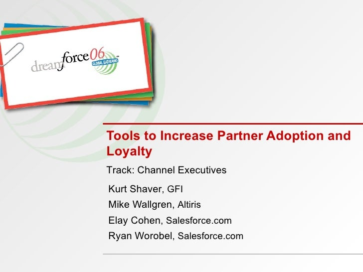 Tools to Increase Partner Adoption and Loyalty Kurt Shaver , GFI Mike Wallgren,  Altiris Elay Cohen , Salesforce.com Ryan ...
