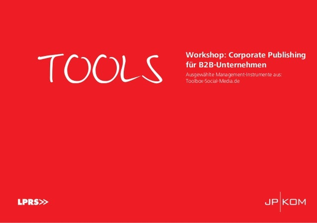 TOOLS Workshop: Corporate Publishing für B2B-Unternehmen Ausgewählte Management-Instrumente aus: Toolbox-Social-Media.de