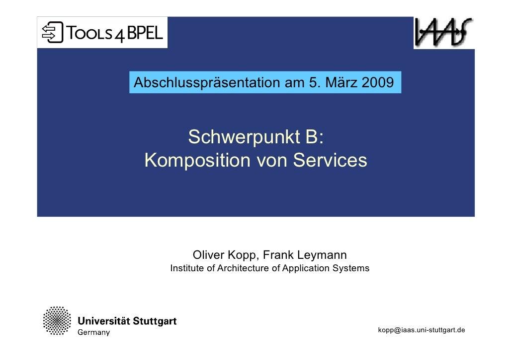 Abschlusspräsentation am 5. März 2009       Schwerpunkt B:  Komposition von Services              Oliver Kopp, Frank Leyma...