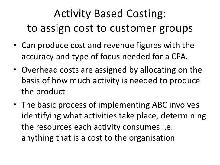 Activity Based Costing: to assign cost to customer groups<br />Can produce cost and revenue figures with the accuracy and ...