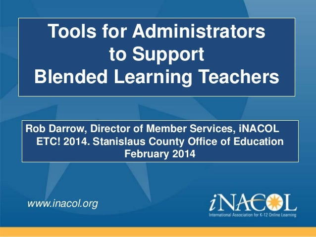 Tools for Administrators to Support Blended Learning Teachers Rob Darrow, Director of Member Services, iNACOL ETC! 2014. S...