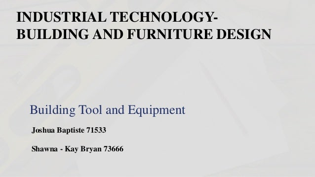 INDUSTRIAL TECHNOLOGY  BUILDING AND FURNITURE DESIGN Building Tool And  Equipment Joshua Baptiste 71533 Shawna ...