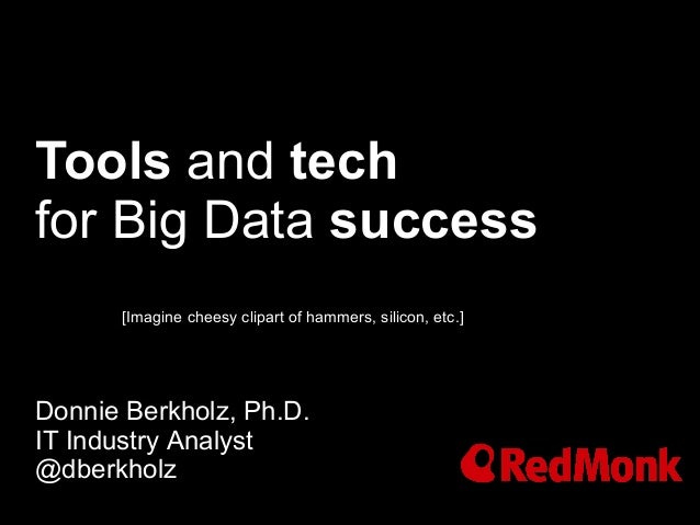Tools and techfor Big Data successDonnie Berkholz, Ph.D.IT Industry Analyst@dberkholz[Imagine cheesy clipart of hammers, s...