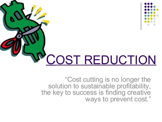 """COST REDUCTION """"Cost cutting is no longer the solution to sustainable profitability, the key to success is finding creativ..."""