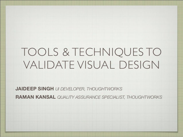 TOOLS & TECHNIQUES TO VALIDATE VISUAL DESIGN JAIDEEP SINGH UI DEVELOPER, THOUGHTWORKS RAMAN KANSAL QUALITY ASSURANCE SPECI...