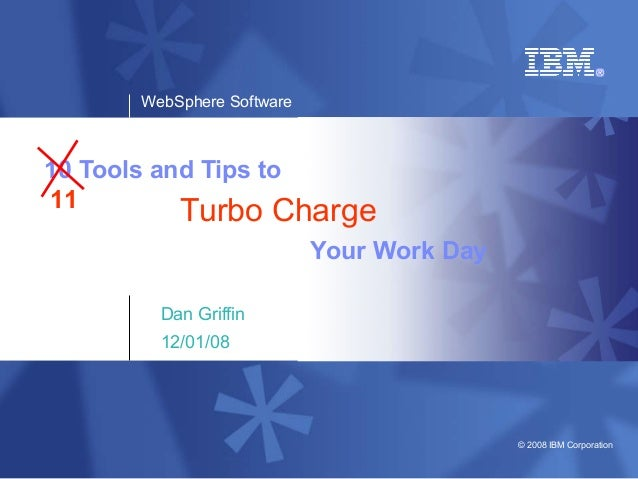 WebSphere Software © 2008 IBM Corporation 10 Tools and Tips to Dan Griffin 12/01/08 Your Work Day Turbo Charge11