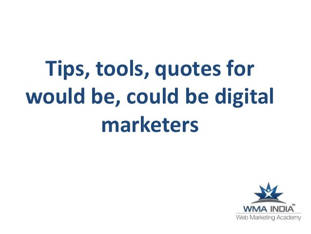 Tips, tools, quotes for would be, could be digital marketers