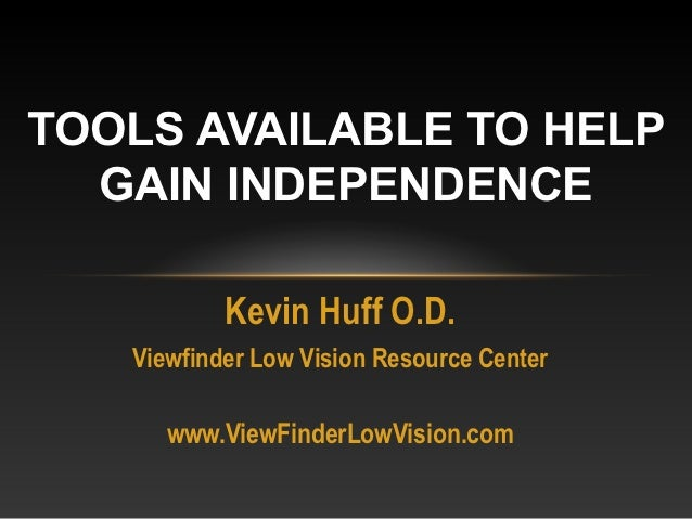 TOOLS AVAILABLE TO HELP  GAIN INDEPENDENCE           Kevin Huff O.D.   Viewfinder Low Vision Resource Center      www.View...
