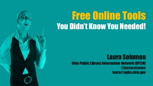 Free Online Tools You Didn't Know You Needed! Laura Solomon Ohio Public Library Information Network (OPLIN) @laurasolomon ...