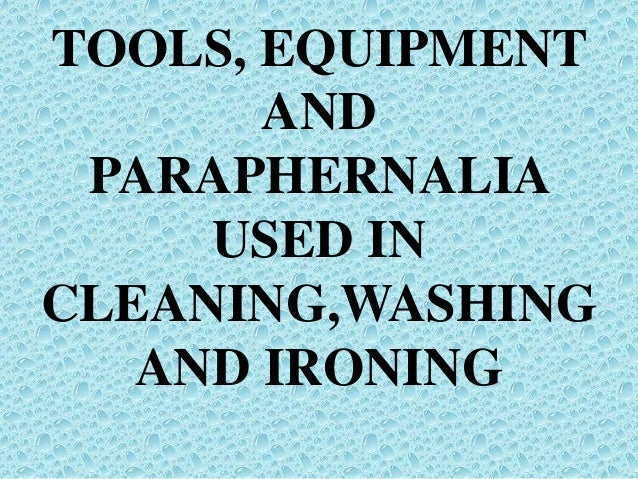 TOOLS, EQUIPMENT AND PARAPHERNALIA USED IN CLEANING,WASHING AND IRONING