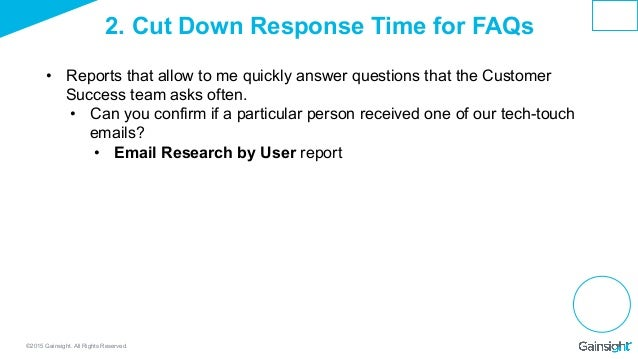 ©2015 Gainsight. All Rights Reserved. 2. Cut Down Response Time for FAQs • Reports that allow to me quickly answer questi...